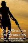 Metal Detecting For Beginners: History, Instructions, Tips And Tricks In Metal Detecting: Metal Detecting Tools Cover Image