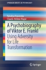 A Psychobiography of Viktor E. Frankl: Using Adversity for Life Transformation (Springerbriefs in Psychology) Cover Image
