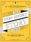 The Very Short Story Starter: 101 Flash Fiction Prompts for Creative Writing Cover Image