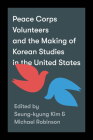 Peace Corps Volunteers and the Making of Korean Studies in the United States (Center for Korea Studies Publications) Cover Image