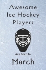 Awesome Ice Hockey Players Are Born In March: Notebook Gift For Hockey Lovers-Hockey Gifts ideas Cover Image