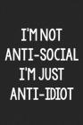 I'm Not Anti-Social, I'm Just Anti-Idiot: College Ruled Notebook - Better Than a Greeting Card - Gag Gifts For People You Love Cover Image