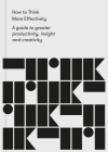 How to Think More Effectively: A Guide to Greater Productivity, Insight and Creativity Cover Image