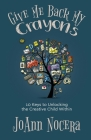 Give Me Back My Crayons: 10 Keys to Unlocking the Creative Child Within Cover Image