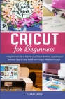 Cricut For Beginners: A Beginners Guide to Master your Cricut Machine. Updated and Detailed Step by Step Guide with Project ideas and Design Cover Image