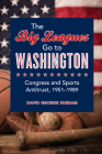 The Big Leagues Go to Washington: Congress and Sports Antitrust, 1951-1989 Cover Image