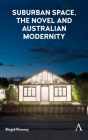 Suburban Space, the Novel and Australian Modernity (Anthem Studies in Australian Literature and Culture) Cover Image