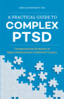 A Practical Guide to Complex Ptsd: Compassionate Strategies to Begin Healing from Childhood Trauma Cover Image