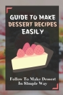 Guide To Make Dessert Recipes Easily: Follow To Make Dessert In Simple Way: Easy Dessert Recipes At Home Cover Image