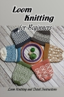 Loom Knitting for Beginners: Loom Knitting and Detail Instructions: Guide to Loom Knitting for Beginners Cover Image