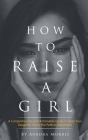 How to raise a girl: A Comprehensive and Actionable Guide to Help Your Daughter Along the Path to Adulthood Cover Image