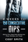 8 Weeks to 150 Consecutive Dips: Build up Your Upper Body Working Your Chest, Shoulders, and Triceps Cover Image