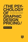 The Psychology of Graphic Design Pricing: Price creative work with confidence. Win more bids. Make more money. Cover Image