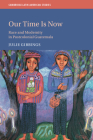 Our Time Is Now: Race and Modernity in Postcolonial Guatemala (Cambridge Latin American Studies #120) Cover Image