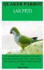 Quarker Parrot As Pet: The Complete Guide On Everything You Need To Know About Quaker Parrot, Care, Feeding, Housing, Diet, Health Care And B Cover Image