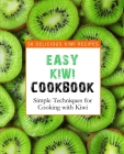 Easy Kiwi Cookbook: 50 Delicious Kiwi Recipes, Simple Techniques for Cooking with Kiwi (2nd Edition) Cover Image