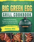 The Beginner's Big Green Egg Grill Cookbook: Easy and Mouthwatering Recipes for Making Real BBQ with Your Big Green Egg Grill Cover Image