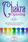 Chakra Opening: The Ultimate Guide to Awaken the Power Within, Balance Chakras, and Heal Your Mind and Body Cover Image