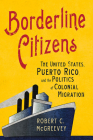 Borderline Citizens: The United States, Puerto Rico, and the Politics of Colonial Migration (United States in the World) Cover Image