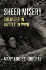 Sheer Misery: Soldiers in Battle in WWII Cover Image