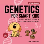 Genetics for Smart Kids: A Little Scientist's Guide to Cells, DNA, Genes, and More! (Future Geniuses #3) Cover Image