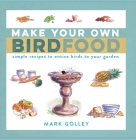 Make Your Own Bird Food: Simple Recipes to Entice Birds to Your Garden Cover Image