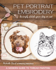 Pet Portrait Embroidery: Lovingly Stitch Your Dog or Cat; A Modern Guide to Thread Painting Cover Image
