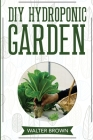 DIY Hydroponic Garden: The Complete Guide to Building Your Own Hydroponic System at Home for Growing Plants in Water Cover Image
