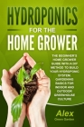 Hydroponics for the Home Grower: The Beginner's Home Grower Guide With A Diy Method To Build Your Hydroponic System. Gardening Basics For Indoor And O Cover Image