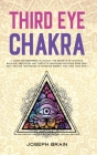 Third Eye Chakra: A Guide for Beginners to Unlock The Secrets of Chakras Balance, Meditation and Third Eye Awakening Including Some Reik Cover Image