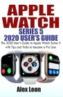 Apple Watch Series 5 2020 User's Guide: The 2020 User's Guide to Apple Watch Series 5 with Tips and Tricks to become a Pro User Cover Image