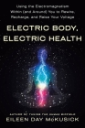 Electric Body, Electric Health: Using the Electromagnetism Within (and Around) You to Rewire, Recharge, and Raise Your Voltage Cover Image