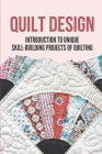 Quilt Design: Introduction To Unique Skill-Building Projects Of Quilting: Master Creative Stitch Designs Cover Image