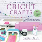 The Unofficial Book of Cricut Crafts: The Ultimate Guide to Your Electric Cutting Machine Cover Image