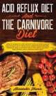 Acid Reflux Diet and The Carnivore Diet: How to learn to lose weight with a food plan in just 30 days with vegan and carnivorous recipes, through meal Cover Image