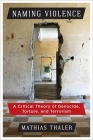 Naming Violence: A Critical Theory of Genocide, Torture, and Terrorism (New Directions in Critical Theory #53) Cover Image