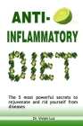 Anti-Inflammatory Diet: THE 5 MOST POWERFUL SECRETS TO REJUVENATE AND RID YOURSELF FROM DISEASES- Recipes to Heal the Immune System Cover Image