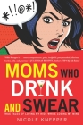 Moms Who Drink and Swear: True Tales of Loving My Kids While Losing My Mind Cover Image