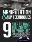 Manipulation and NLP Techniques: The 9 Steps to Have Full Control of Your Life. How to Analyze People, Detect Deception, and Protect Yourself from Cov Cover Image