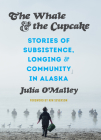 The Whale and the Cupcake: Stories of Subsistence, Longing, and Community in Alaska Cover Image