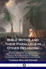 Bible Myths and Their Parallels in Other Religions: Being A Comparison of the Old and New Testament Myths and Miracles with Those of Heathen Nations o Cover Image