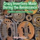 Crazy Inventions Made During the Renaissance - Children's Renaissance History Cover Image