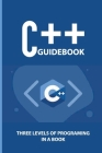C++ Guidebook: Three Levels Of Programing In A Book: C++ Programming Examples Cover Image