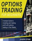 Options Trading for Beginners: A simple Guide to investing and making profit with options trading in Few Weeks Cover Image