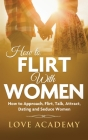 How to Flirt with Women: How to Approach, Flirting, Talk, Attract, Dating and Seduce Women Cover Image