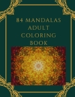 84 Mandalas Adult Coloring Book: Featuring 84 of the World's Most Beautiful Mandalas for Stress Relief and Relaxation Cover Image