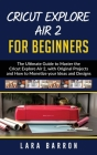 Cricut Explore Air 2 for Beginners: The Ultimate Guide to Master the Cricut Explore Air 2, with Original Projects and How to Monetize your Ideas and D Cover Image