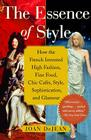 The Essence of Style: How the French Invented High Fashion, Fine Food, Chic Cafes, Style, Sophistication, and Glamour Cover Image