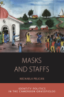 Masks and Staffs: Identity Politics in the Cameroon Grassfields (Integration and Conflict Studies #11) Cover Image