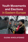 Youth Movements and Elections in Eastern Europe (Cambridge Studies in Contentious Politics) Cover Image